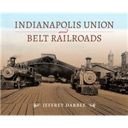 Indianapolis Union and Belt Railroads by Darbee, Jeffrey, 9780253025227
