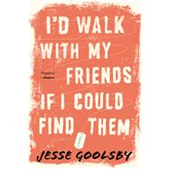 I'd Walk With My Friends If I Could Find Them by Goolsby, Jesse, 9780544705227