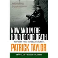 Now and in the Hour of Our Death A Novel of the Irish Troubles by Taylor, Patrick, 9780765335227