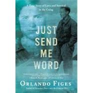 Just Send Me Word A True Story of Love and Survival in the Gulag by Figes, Orlando, 9780805095227