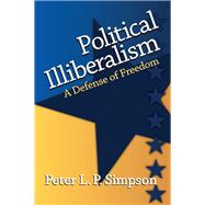 Political Illiberalism: A Defense of Freedom by Simpson,Peter L. P., 9781412865227