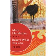 Believe What You Can: Poems by Harshman, Marc, 9781943665228