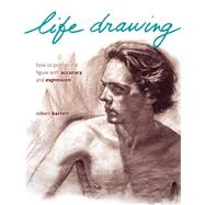 Life Drawing : How to Portray the Figure with Accuracy and Expression by Barrett, Robert, 9781440325229