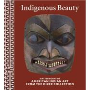 Indigenous Beauty: Masterworks of American Indian Art from the Diker Collection by Penney, David W; Berlo, Janet Catherine (CON); Bernstein, Bruce (CON); Brotherton, Barbara (CON); Horse Capture, Joe D. (CON), 9780847845231