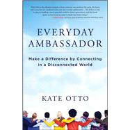 Everyday Ambassador Make a Difference by Connecting in a Disconnected World by Otto, Kate, 9781582705231