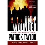 Only Wounded Stories of the Irish Troubles by Taylor, Patrick, 9780765335234