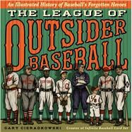 The League of Outsider Baseball An Illustrated History of Baseball's Forgotten Heroes by Cieradkowski, Gary Joseph, 9781476775234