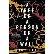 A Tree or a Person or a Wall: Stories by Bell, Matt, 9781616955236