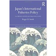 Japan's International Fisheries Policy: Law, Diplomacy and Politics Governing Resource Security by Smith; Roger, 9781138775237