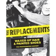 The Replacements: Waxed Up Hair and Painted Shoes: the Photographic History by Walsh, Jim; Pernu, Dennis, 9780760345238