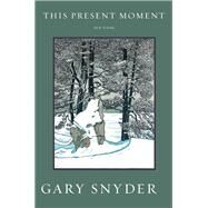 This Present Moment New Poems by Snyder, Gary, 9781619025240