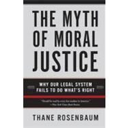 The Myth of Moral Justice: Why Our Legal System Fails to Do What's Right by Rosenbaum, Thane, 9780060735241