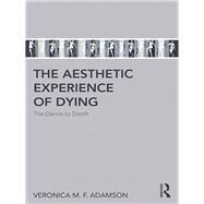 The aesthetic experience of dying: The dance to death by Adamson; Veronica M. F., 9781138635241