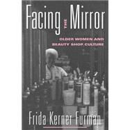 Facing the Mirror: Older Women and Beauty Shop Culture by Furman,Frida Kerner, 9780415915243