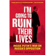 I'm Going to Ruin Their Lives Inside Putin's War on Russia's Opposition by Bennetts, Marc, 9781780745244