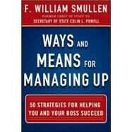 Ways and Means for Managing Up:  50 Strategies for Helping You and Your Boss Succeed by Smullen, F. William, 9780071825245