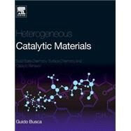 Heterogeneous Catalytic Materials: Solid State Chemistry, Surface Chemistry and Catalytic Behaviour by Busca, Guido, 9780444595249