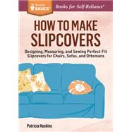How to Make Slipcovers: Designing, Measuring, and Sewing Perfect-fit Slipcovers for Chairs, Sofas, and Ottomans. a Storey Basics Title by Hoskins, Patricia, 9781612125251