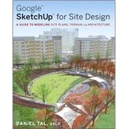 Google SketchUp for Site Design : A Guide to Modeling Site Plans, Terrain and Architecture by Tal, Daniel, 9780470345252