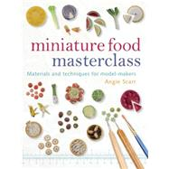 Miniature Food Masterclass : Materials and Techniques for Model-Makers by Angie Scarr, 9781861085252