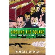 Circling the Square: Stories from the Egyptian Revolution by Steavenson, Wendell, 9780062375254