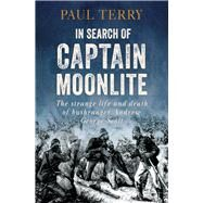 In Search of Captain Moonlite: The Strange Life and Death of the Notorious Bushranger by Terry, Paul, 9781743315255