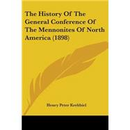 The History Of The General Conference Of The Mennonites Of North America by Krehbiel, Henry Peter, 9780548785256