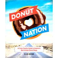 Donut Nation: A Cross-Country Guide to America's Best Artisan Donut Shops by Brown, Ellen, 9780762455256