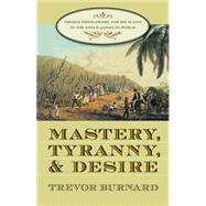 Mastery, Tyranny, and Desire: Thomas Thistlewood and His Slaves in the Anglo-Jamaican World by Burnard, Trevor, 9780807855256