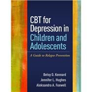 CBT for Depression in Children and Adolescents A Guide to Relapse Prevention by Kennard, Betsy D.; Hughes, Jennifer L.; Foxwell, Aleksandra A., 9781462525256