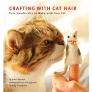 Crafting with Cat Hair: Cute Handicrafts to Make With Your Cat by Tsutaya, Kaori; Hirschman, Amy, 9781594745256
