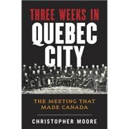 Three Weeks in Quebec City: The Meeting That Made Canada by Moore, Christopher, 9780670065257