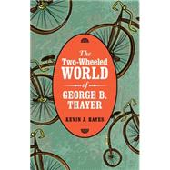 The Two-wheeled World of George B. Thayer by Hayes, Kevin J., 9780803255258