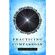 Practicing Compassion by Rogers, Frank, Jr., 9781935205258