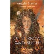 Of Sorrow and Such by Slatter, Angela, 9780765385260