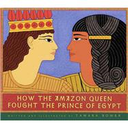 How the Amazon Queen Fought the Prince of Egypt by Bower, Tamara; Bower, Tamara, 9781481425261