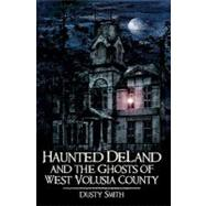 Haunted Deland and the Ghosts of West Volusia County by Smith, Dusty, 9781596295261