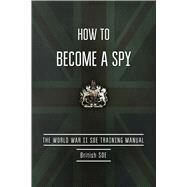 How to Become a Spy: The World War II Soe Training Manual by British Special Operations Executive, 9781632205261
