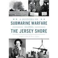 A History of Submarine Warfare Along the Jersey Shore by Bilby, Joseph G.; Ziegler, Harry, 9781467135269