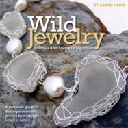 Wild Jewelry : A Complete Guide to Making Statement Jewelry from Items Found in Nature by Drew, Sarah, 9780762445271