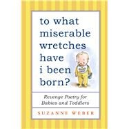 To What Miserable Wretches Have I Been Born? Revenge Poetry for Babies and Toddlers by Weber, Suzanne, 9781501115271