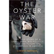 The Oyster War The True Story of a Small Farm, Big Politics, and the Future of Wilderness in America by Brennan, Summer, 9781619025271
