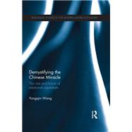Demystifying the Chinese Miracle: The Rise and Future of Relational Capitalism by Wang; Yongqin, 9781138915275