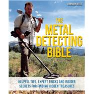 The Metal Detecting Bible Helpful Tips, Expert Tricks and Insider Secrets for Finding Hidden Treasures by Neice, Brandon, 9781612435275