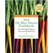 The Oh She Glows Cookbook Over 100 Vegan Recipes to Glow from the Inside Out by Liddon, Angela, 9781583335277