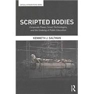 Scripted Bodies: Corporate Power, Smart Technologies, and the Undoing of Public Education by Saltman; Kenneth J., 9781138675278