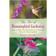 The Art of Hummingbird Gardening: Turning Your Garden, Window Box, or Backyard into a Beautiful Home for Hummingbirds by Tekulsky, Mathew, 9781632205278