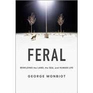 Feral: Rewilding the Land, the Sea and Human Life by Monbiot, George, 9780226325279