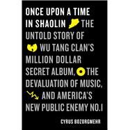 Once Upon a Time in Shaolin The Untold Story of Wu Tang Clan's Million-Dollar Secret Album, the Devaluation of Music, and America's Public Enemy No. 1 by Bozorgmehr, Cyrus, 9781250125279