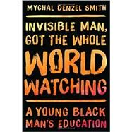 Invisible Man, Got the Whole World Watching by Smith, Mychal Denzel, 9781568585284
